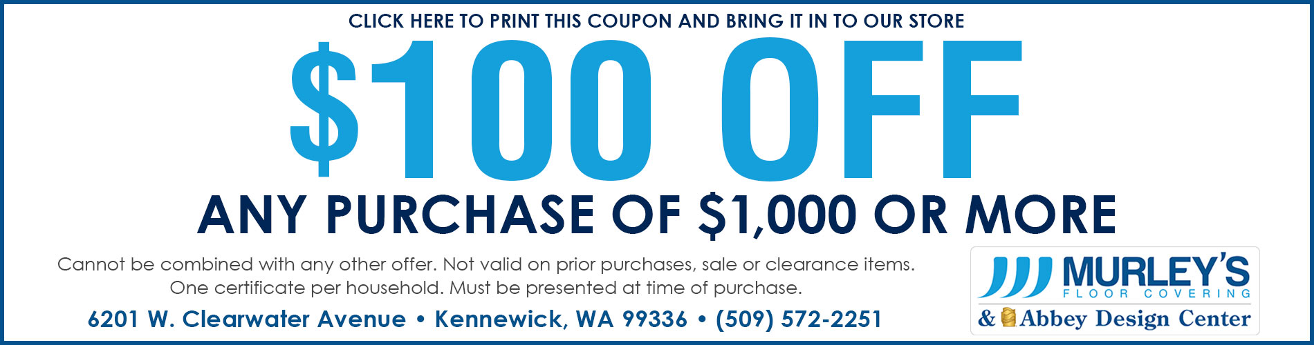 $100 off any purchase of $1,000 or more. Cannot be combined with any other offer. Not valid on prior purchases, sale or clearance items. One certificate per household. Must be presented at time of purchase.